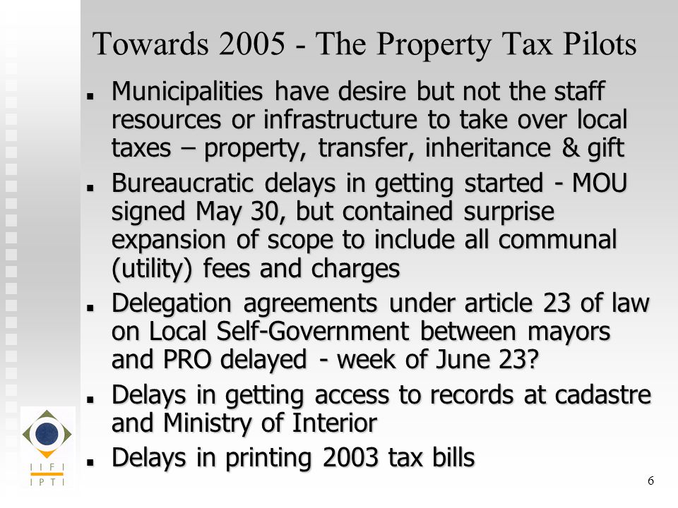 6 Towards The Property Tax Pilots Municipalities have desire but not the staff resources or infrastructure to take over local taxes – property, transfer, inheritance & gift Municipalities have desire but not the staff resources or infrastructure to take over local taxes – property, transfer, inheritance & gift Bureaucratic delays in getting started - MOU signed May 30, but contained surprise expansion of scope to include all communal (utility) fees and charges Bureaucratic delays in getting started - MOU signed May 30, but contained surprise expansion of scope to include all communal (utility) fees and charges Delegation agreements under article 23 of law on Local Self-Government between mayors and PRO delayed - week of June 23.