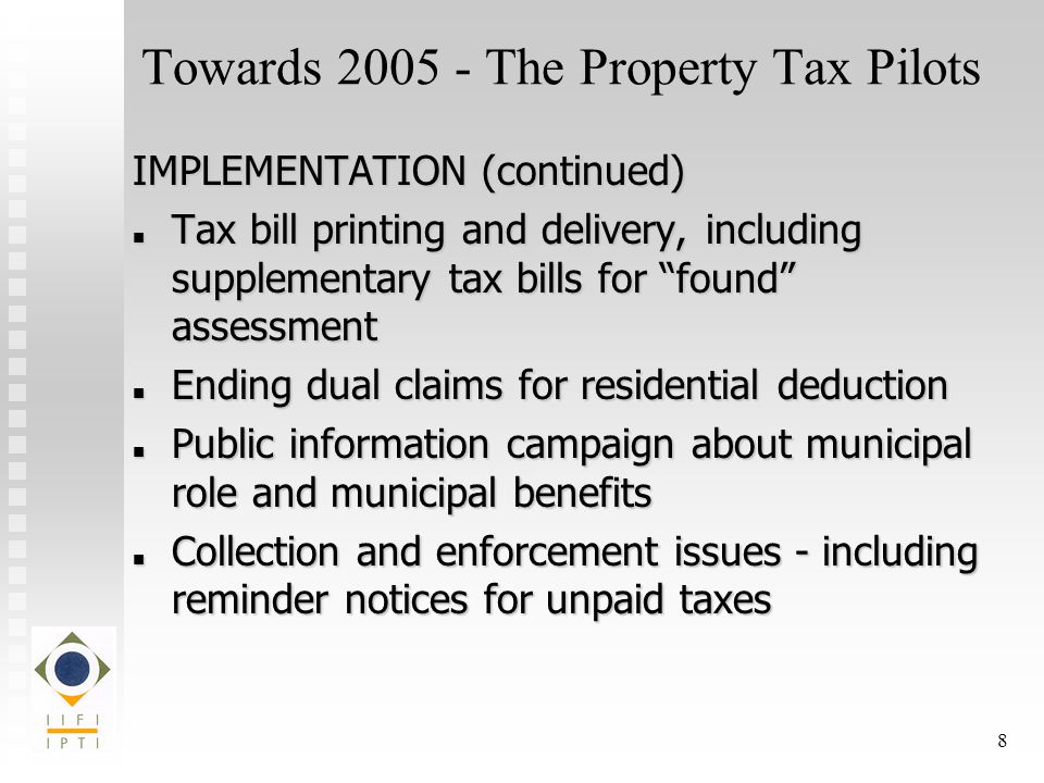 8 Towards The Property Tax Pilots IMPLEMENTATION (continued) Tax bill printing and delivery, including supplementary tax bills for found assessment Tax bill printing and delivery, including supplementary tax bills for found assessment Ending dual claims for residential deduction Ending dual claims for residential deduction Public information campaign about municipal role and municipal benefits Public information campaign about municipal role and municipal benefits Collection and enforcement issues - including reminder notices for unpaid taxes Collection and enforcement issues - including reminder notices for unpaid taxes