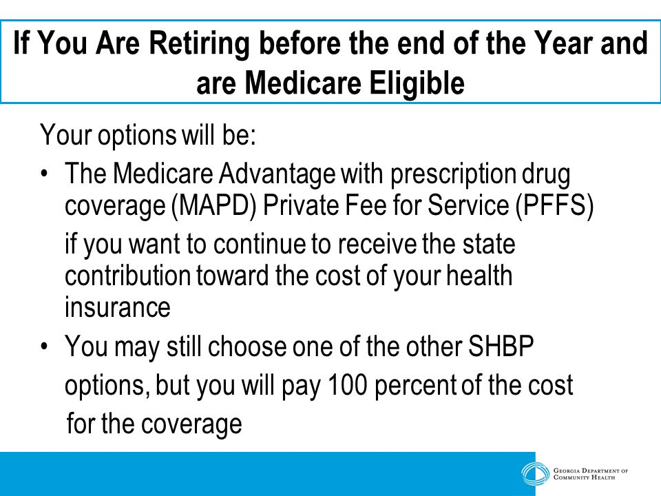 If You Are Retiring before the end of the Year and are Medicare Eligible Your options will be: The Medicare Advantage with prescription drug coverage (MAPD) Private Fee for Service (PFFS) if you want to continue to receive the state contribution toward the cost of your health insurance You may still choose one of the other SHBP options, but you will pay 100 percent of the cost for the coverage