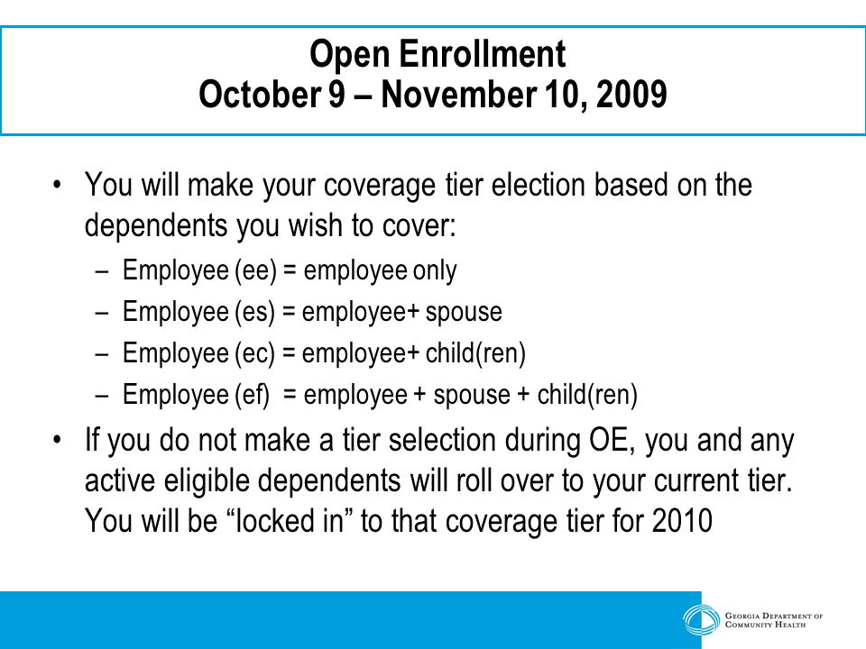 Open Enrollment October 9 – November 10, 2009 You will make your coverage tier election based on the dependents you wish to cover: –Employee (ee) = employee only –Employee (es) = employee+ spouse –Employee (ec) = employee+ child(ren) –Employee (ef) = employee + spouse + child(ren) If you do not make a tier selection during OE, you and any active eligible dependents will roll over to your current tier.