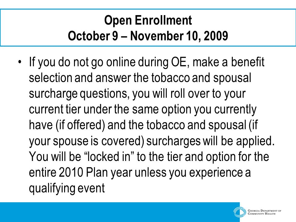 Open Enrollment October 9 – November 10, 2009 If you do not go online during OE, make a benefit selection and answer the tobacco and spousal surcharge questions, you will roll over to your current tier under the same option you currently have (if offered) and the tobacco and spousal (if your spouse is covered) surcharges will be applied.