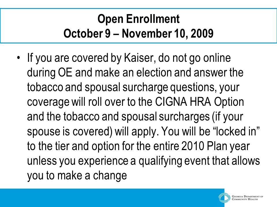 Open Enrollment October 9 – November 10, 2009 If you are covered by Kaiser, do not go online during OE and make an election and answer the tobacco and spousal surcharge questions, your coverage will roll over to the CIGNA HRA Option and the tobacco and spousal surcharges (if your spouse is covered) will apply.