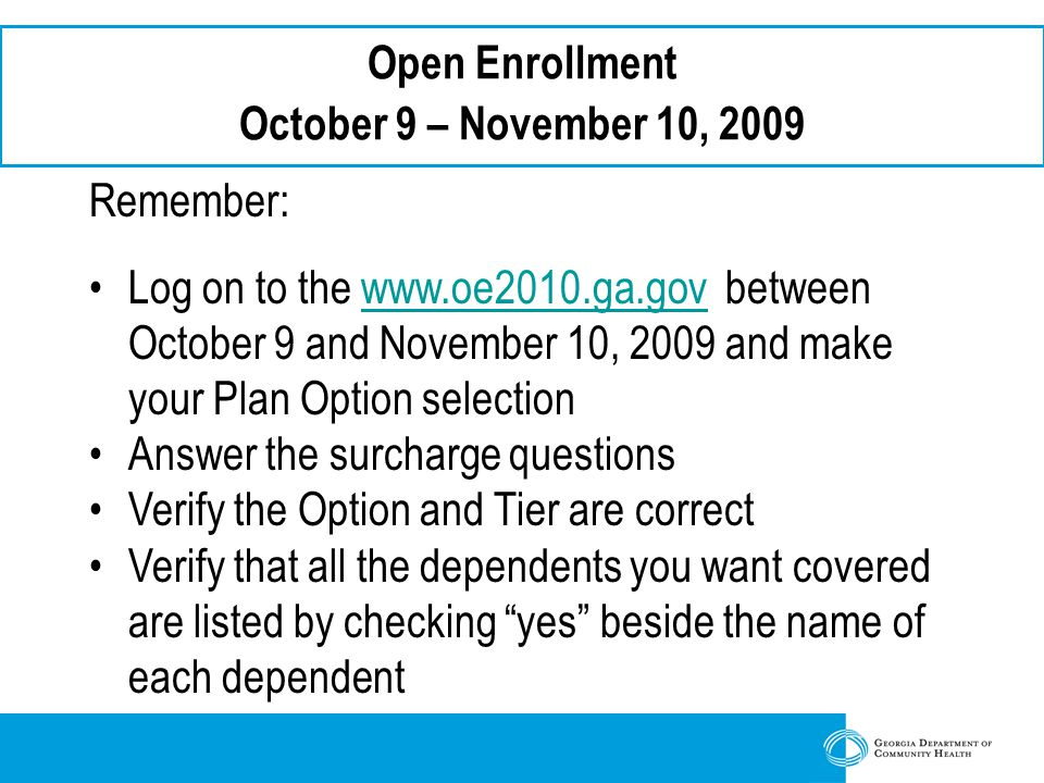 Open Enrollment October 9 – November 10, 2009 Remember: Log on to the   between October 9 and November 10, 2009 and makewww.oe2010.ga.gov your Plan Option selection Answer the surcharge questions Verify the Option and Tier are correct Verify that all the dependents you want covered are listed by checking yes beside the name of each dependent