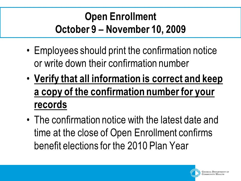 Open Enrollment October 9 – November 10, 2009 Employees should print the confirmation notice or write down their confirmation number Verify that all information is correct and keep a copy of the confirmation number for your records The confirmation notice with the latest date and time at the close of Open Enrollment confirms benefit elections for the 2010 Plan Year