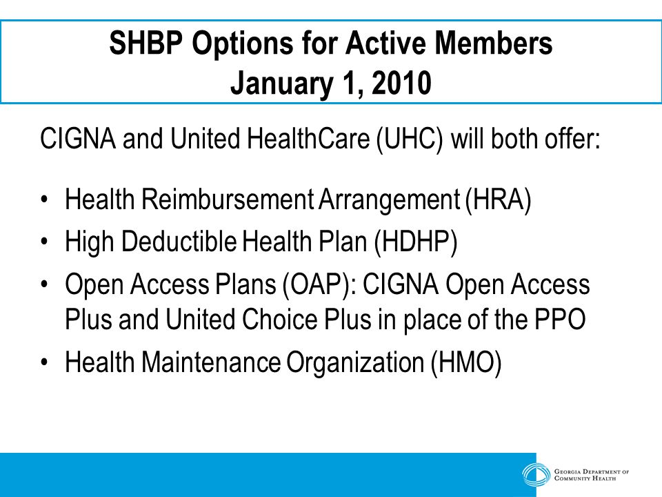 SHBP Options for Active Members January 1, 2010 CIGNA and United HealthCare (UHC) will both offer: Health Reimbursement Arrangement (HRA) High Deductible Health Plan (HDHP) Open Access Plans (OAP): CIGNA Open Access Plus and United Choice Plus in place of the PPO Health Maintenance Organization (HMO)