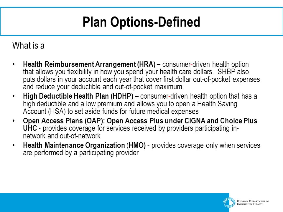 Plan Options-Defined What is a Health Reimbursement Arrangement (HRA) – consumer-driven health option that allows you flexibility in how you spend your health care dollars.