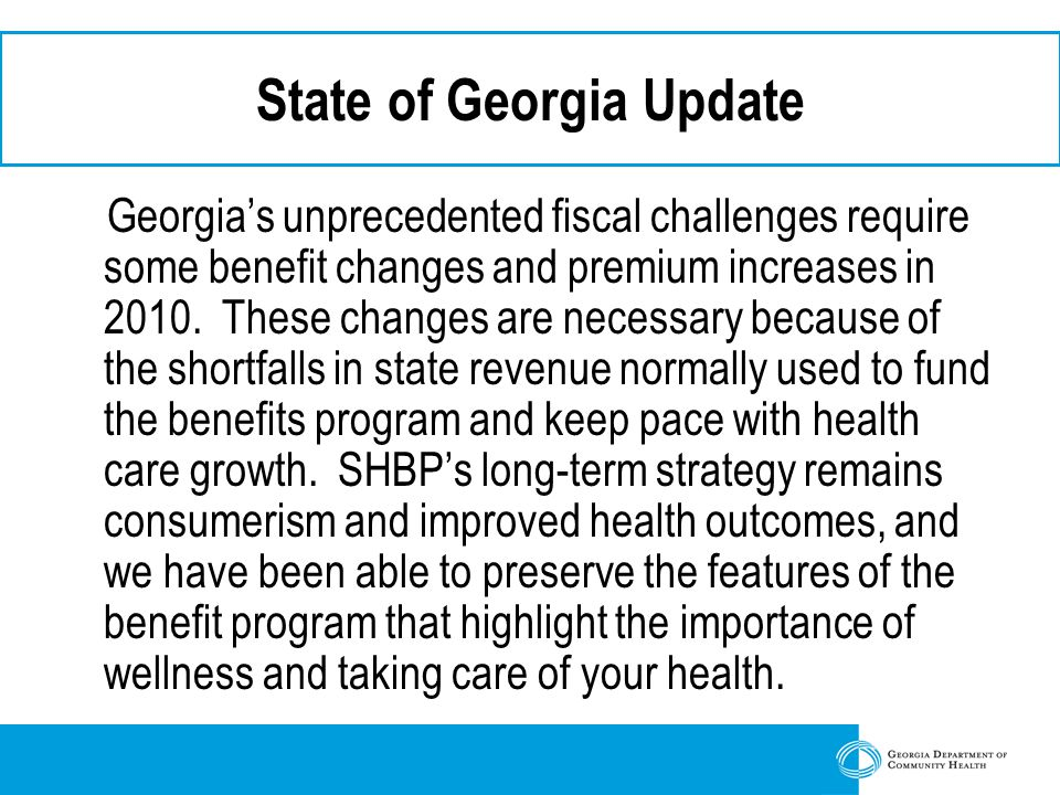 State of Georgia Update Georgia's unprecedented fiscal challenges require some benefit changes and premium increases in 2010.