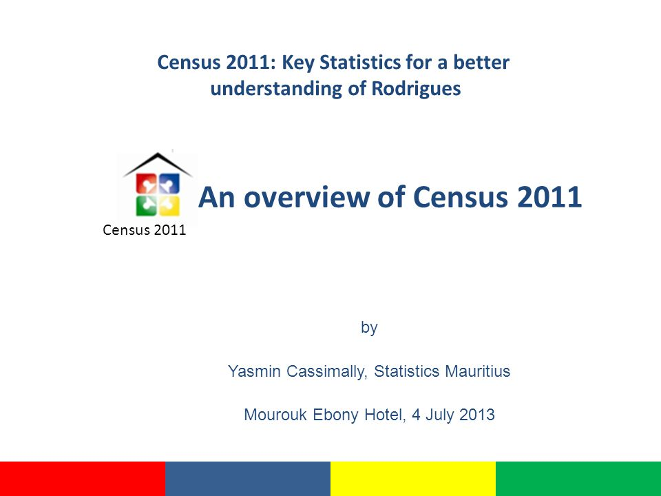 An overview of Census 2011 by Yasmin Cassimally, Statistics Mauritius Mourouk Ebony Hotel, 4 July 2013 Census 2011 Census 2011: Key Statistics for a better understanding of Rodrigues