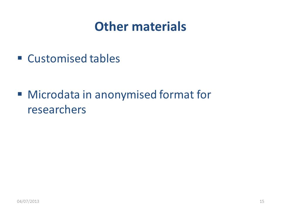 Other materials  Customised tables  Microdata in anonymised format for researchers 04/07/201315