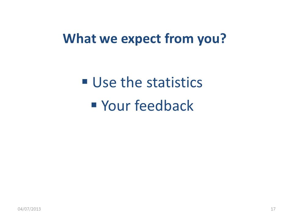 What we expect from you  Use the statistics  Your feedback 04/07/201317