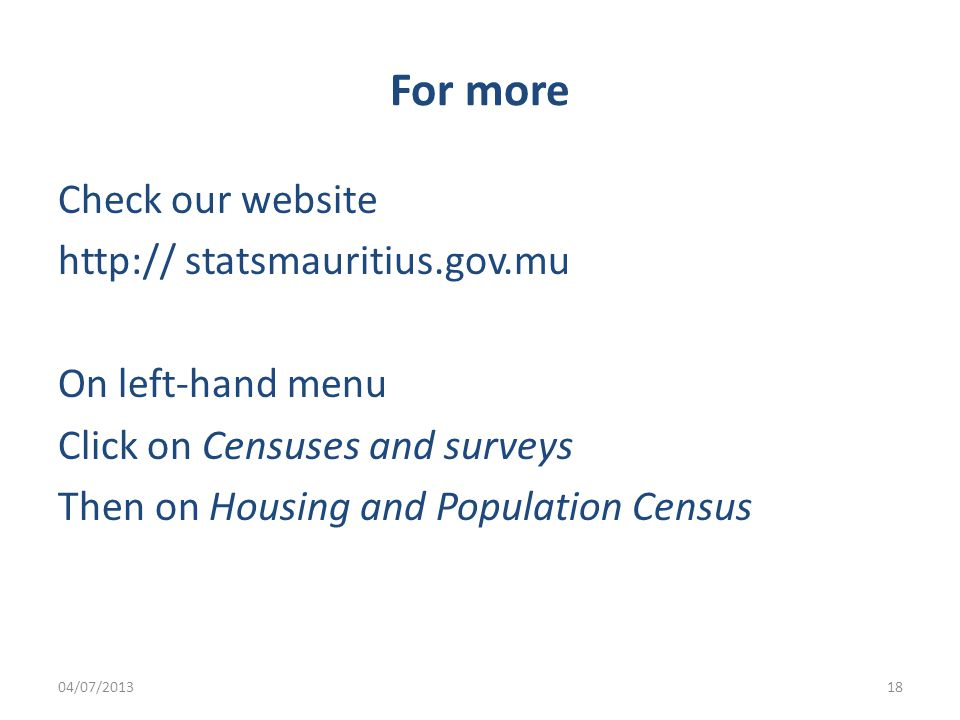 For more Check our website   statsmauritius.gov.mu On left-hand menu Click on Censuses and surveys Then on Housing and Population Census 04/07/201318
