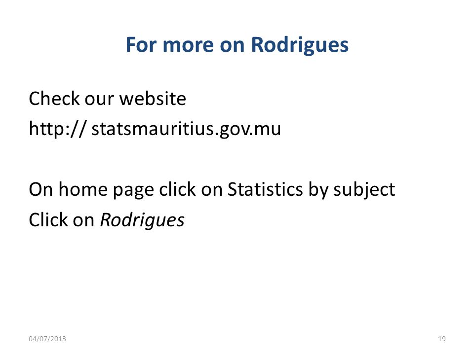 For more on Rodrigues Check our website   statsmauritius.gov.mu On home page click on Statistics by subject Click on Rodrigues 04/07/201319