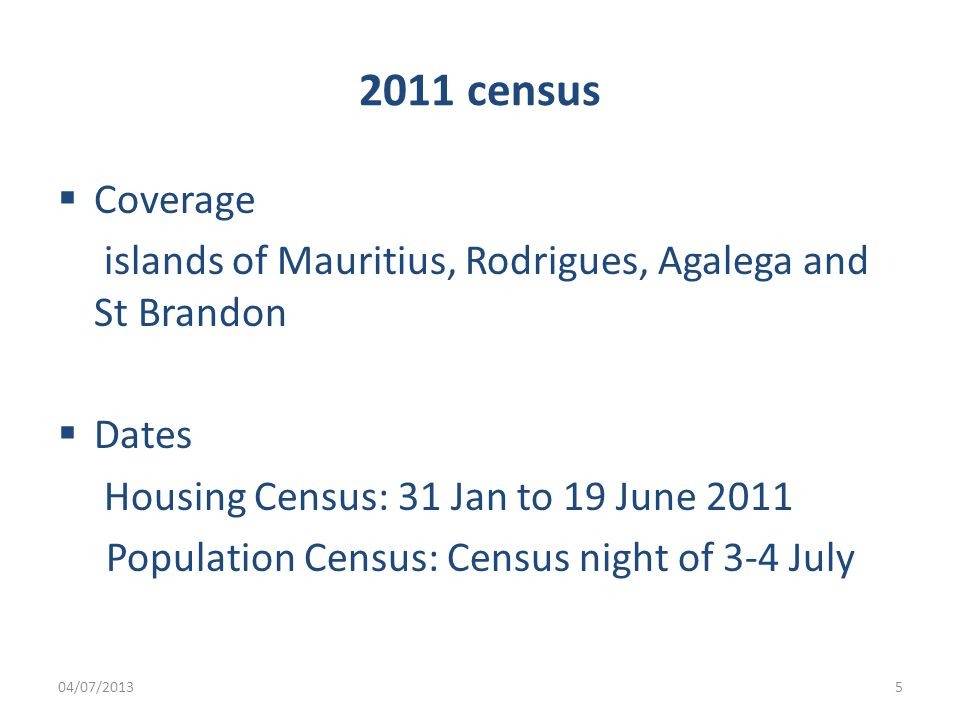 2011 census  Coverage islands of Mauritius, Rodrigues, Agalega and St Brandon  Dates Housing Census: 31 Jan to 19 June 2011 Population Census: Census night of 3-4 July 04/07/20135
