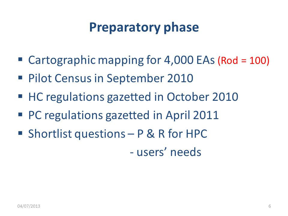 Preparatory phase  Cartographic mapping for 4,000 EAs (Rod = 100)  Pilot Census in September 2010  HC regulations gazetted in October 2010  PC regulations gazetted in April 2011  Shortlist questions – P & R for HPC - users' needs 04/07/20136