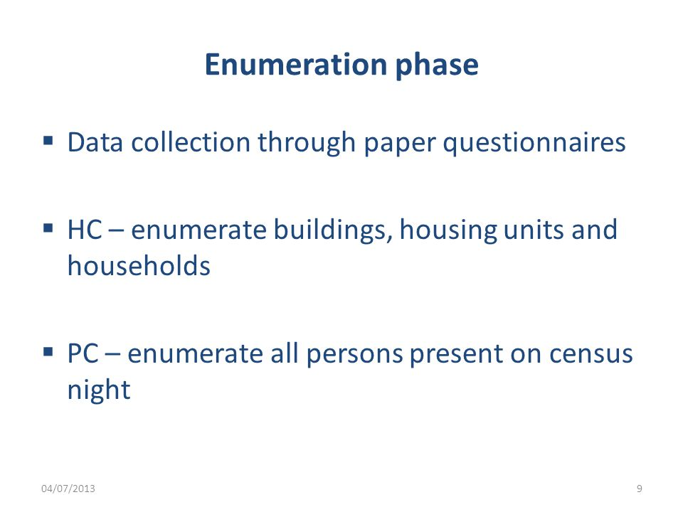 Enumeration phase  Data collection through paper questionnaires  HC – enumerate buildings, housing units and households  PC – enumerate all persons present on census night 04/07/20139