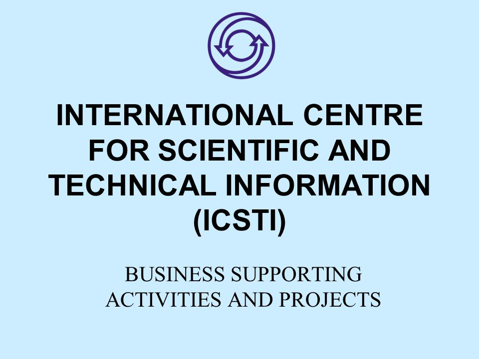 INTERNATIONAL CENTRE FOR SCIENTIFIC AND TECHNICAL INFORMATION (ICSTI) BUSINESS SUPPORTING ACTIVITIES AND PROJECTS