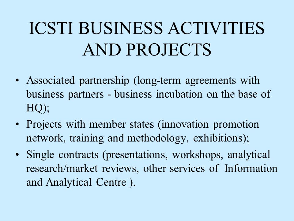 ICSTI BUSINESS ACTIVITIES AND PROJECTS Associated partnership (long-term agreements with business partners - business incubation on the base of HQ); Projects with member states (innovation promotion network, training and methodology, exhibitions); Single contracts (presentations, workshops, analytical research/market reviews, other services of Information and Analytical Centre ).