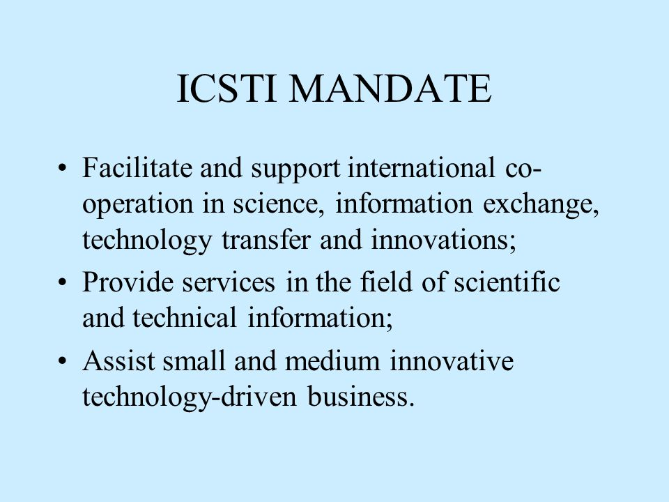 ICSTI MANDATE Facilitate and support international co- operation in science, information exchange, technology transfer and innovations; Provide services in the field of scientific and technical information; Assist small and medium innovative technology-driven business.
