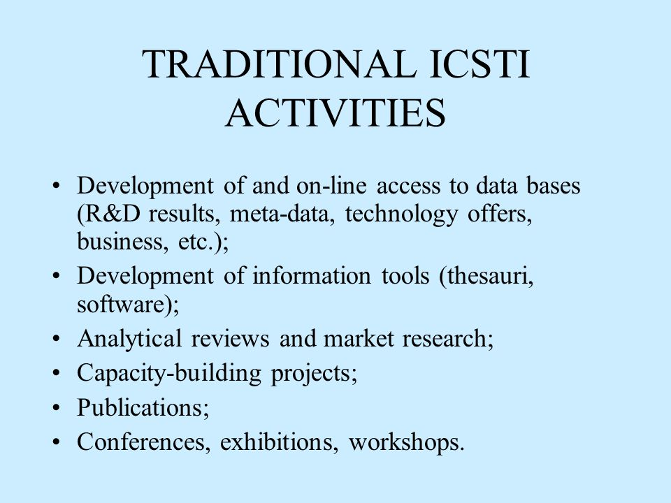 TRADITIONAL ICSTI ACTIVITIES Development of and on-line access to data bases (R&D results, meta-data, technology offers, business, etc.); Development of information tools (thesauri, software); Analytical reviews and market research; Capacity-building projects; Publications; Conferences, exhibitions, workshops.