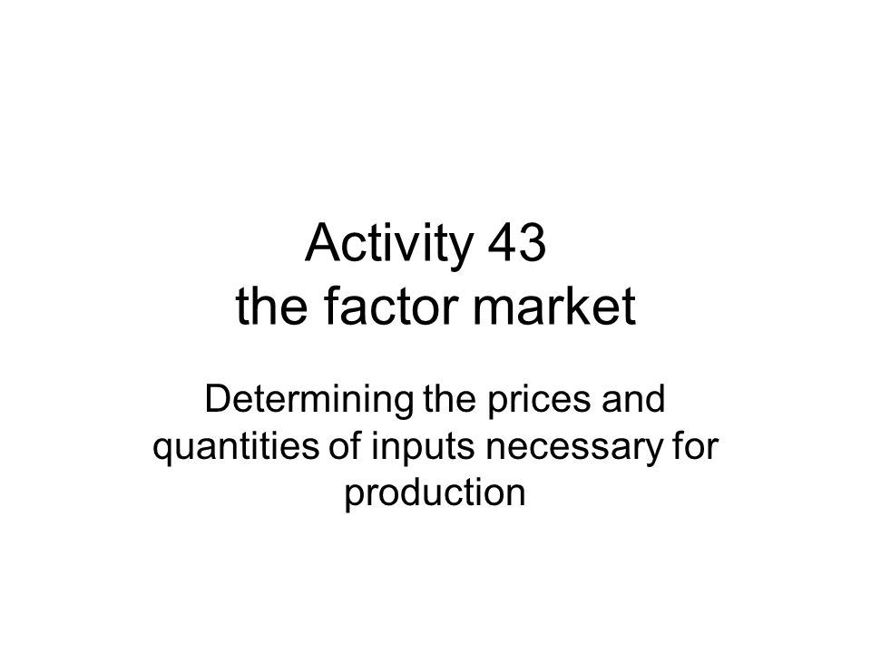 Activity 43 the factor market Determining the prices and quantities of inputs necessary for production