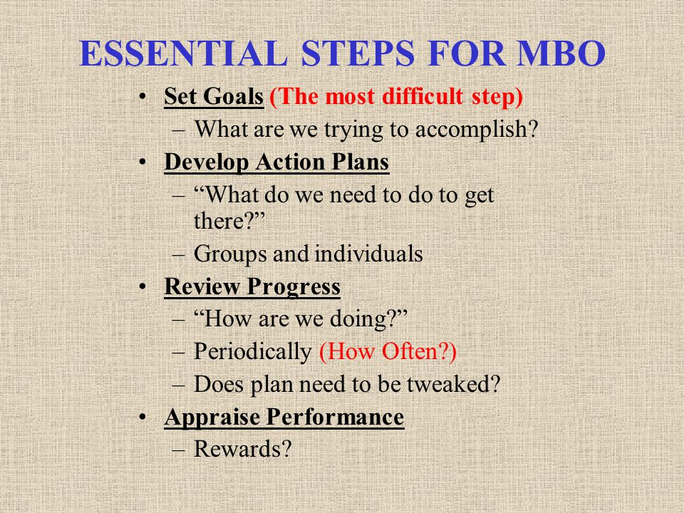 ESSENTIAL STEPS FOR MBO Set Goals (The most difficult step) –What are we trying to accomplish.
