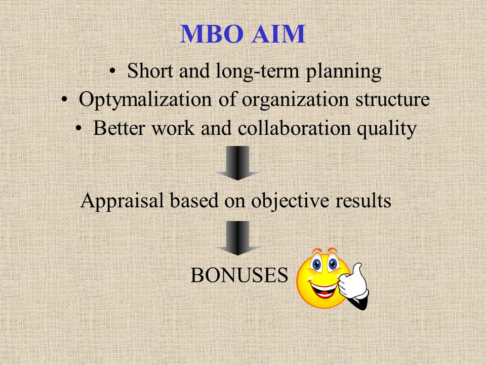 MBO AIM Short and long-term planning Optymalization of organization structure Better work and collaboration quality Appraisal based on objective results BONUSES