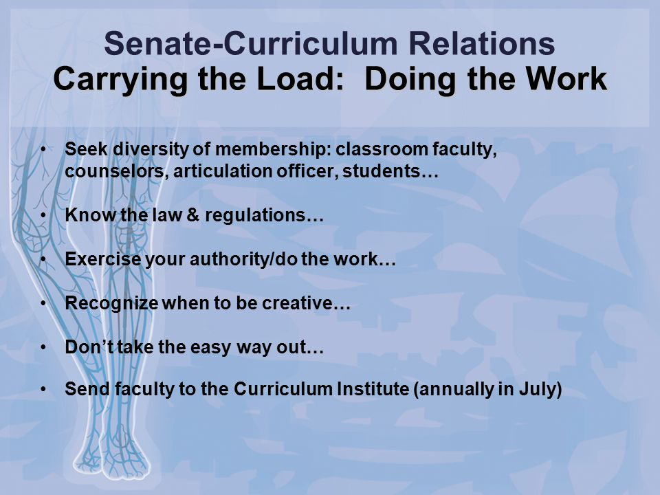 Carrying the Load: Doing the Work Senate-Curriculum Relations Carrying the Load: Doing the Work Seek diversity of membership: classroom faculty, counselors, articulation officer, students… Know the law & regulations… Exercise your authority/do the work… Recognize when to be creative… Don't take the easy way out… Send faculty to the Curriculum Institute (annually in July)