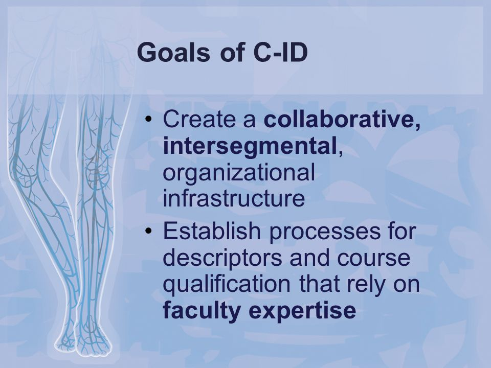 Goals of C-ID Create a collaborative, intersegmental, organizational infrastructure Establish processes for descriptors and course qualification that rely on faculty expertise
