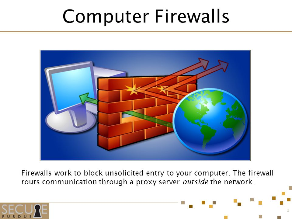 2 Firewalls work to block unsolicited entry to your computer.