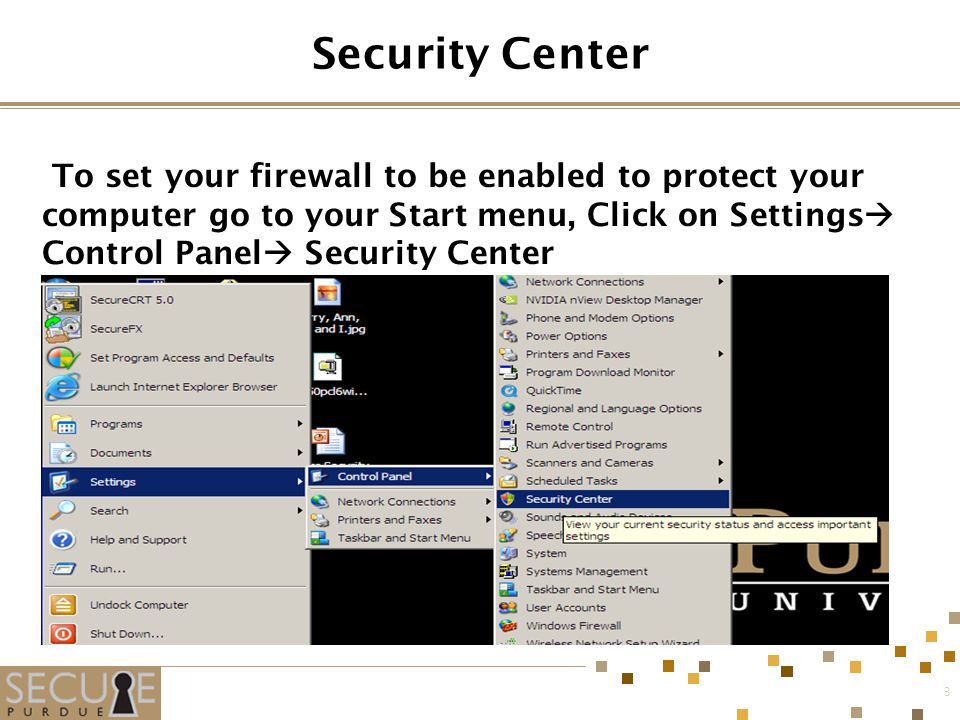 3 Security Center To set your firewall to be enabled to protect your computer go to your Start menu, Click on Settings  Control Panel  Security Center