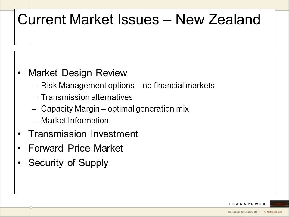 Current Market Issues – New Zealand Market Design Review –Risk Management options – no financial markets –Transmission alternatives –Capacity Margin – optimal generation mix –Market Information Transmission Investment Forward Price Market Security of Supply