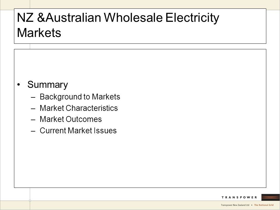 NZ &Australian Wholesale Electricity Markets Summary –Background to Markets –Market Characteristics –Market Outcomes –Current Market Issues