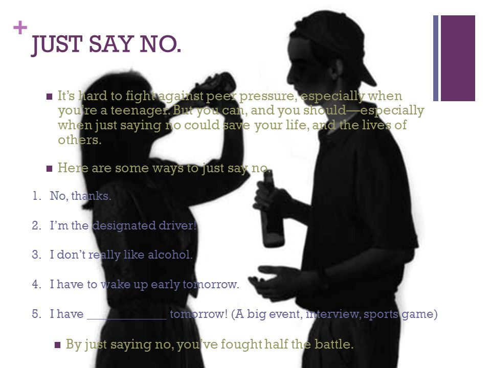 + JUST SAY NO. It's hard to fight against peer pressure, especially when you're a teenager.