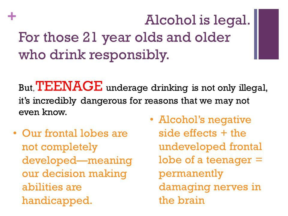 + Alcohol is legal. For those 21 year olds and older who drink responsibly.
