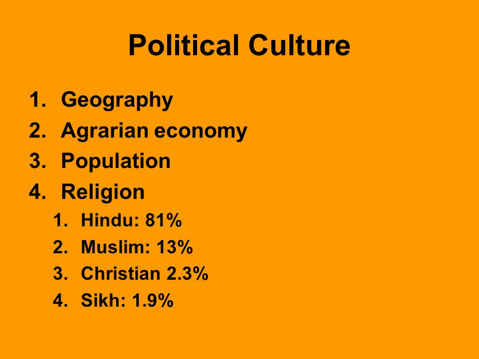 Political Culture 1.Geography 2.Agrarian economy 3.Population 4.Religion 1.Hindu: 81% 2.Muslim: 13% 3.Christian 2.3% 4.Sikh: 1.9%