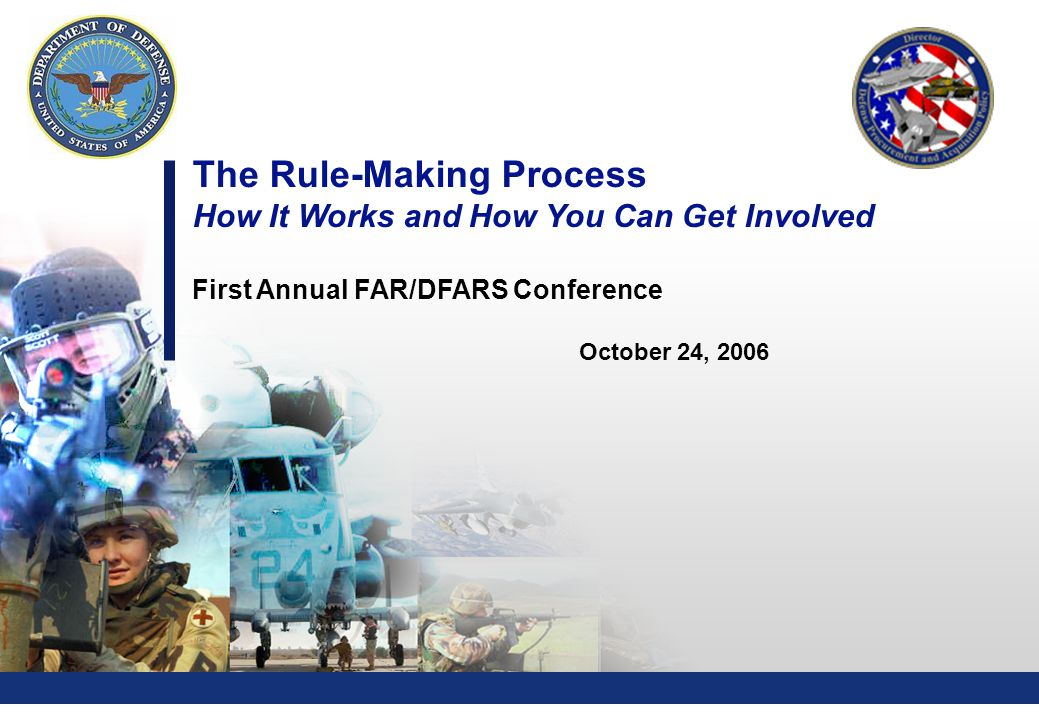 0 The Rule-Making Process How It Works and How You Can Get Involved First Annual FAR/DFARS Conference October 24, 2006