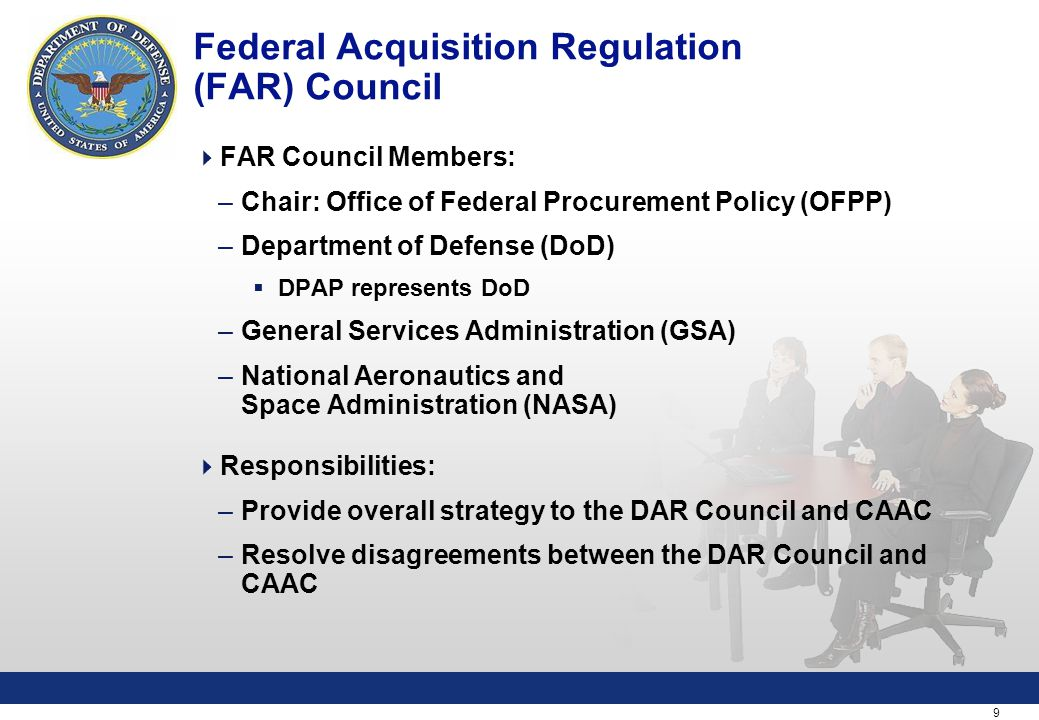 9 Federal Acquisition Regulation (FAR) Council  FAR Council Members: –Chair: Office of Federal Procurement Policy (OFPP) –Department of Defense (DoD)  DPAP represents DoD –General Services Administration (GSA) –National Aeronautics and Space Administration (NASA)  Responsibilities: –Provide overall strategy to the DAR Council and CAAC –Resolve disagreements between the DAR Council and CAAC