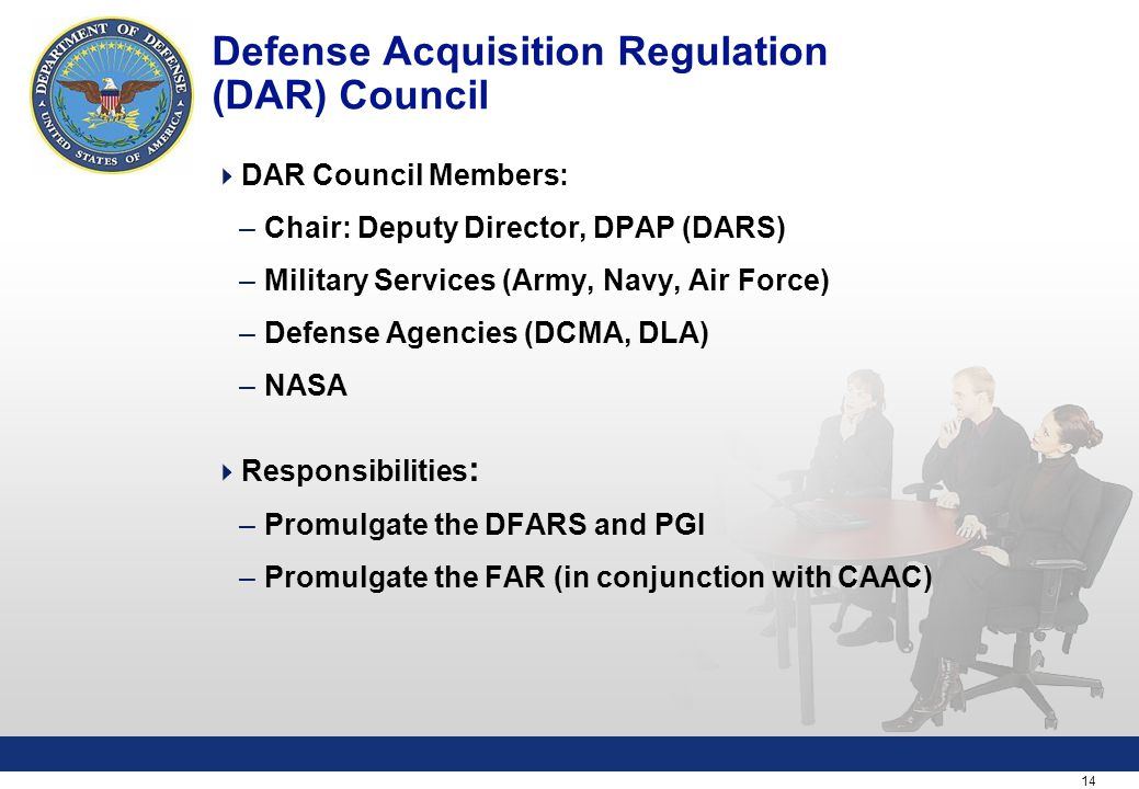 14 Defense Acquisition Regulation (DAR) Council  DAR Council Members: –Chair: Deputy Director, DPAP (DARS) –Military Services (Army, Navy, Air Force) –Defense Agencies (DCMA, DLA) –NASA  Responsibilities : –Promulgate the DFARS and PGI –Promulgate the FAR (in conjunction with CAAC)