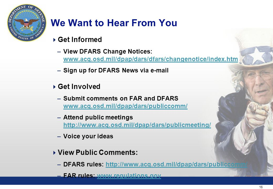 16 We Want to Hear From You  Get Informed –View DFARS Change Notices:     –Sign up for DFARS News via   Get Involved –Submit comments on FAR and DFARS     –Attend public meetings     –Voice your ideas  View Public Comments: –DFARS rules:   –FAR rules: