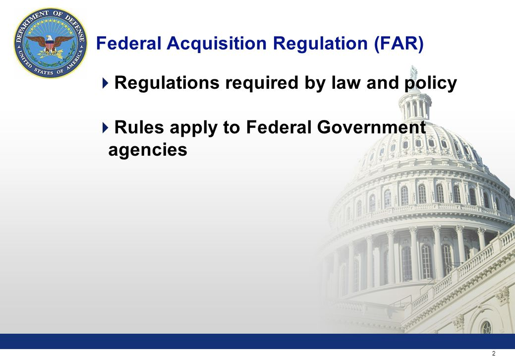 2 Federal Acquisition Regulation (FAR)  Regulations required by law and policy  Rules apply to Federal Government agencies