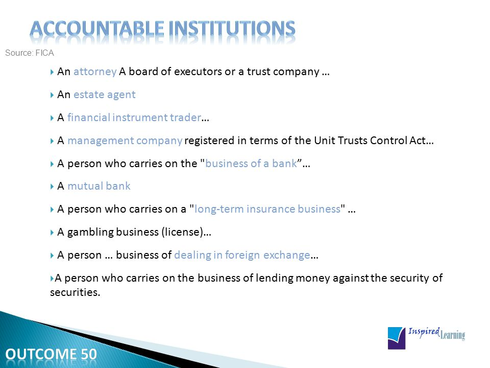Source: FICA  An attorney A board of executors or a trust company …  An estate agent  A financial instrument trader…  A management company registered in terms of the Unit Trusts Control Act…  A person who carries on the business of a bank …  A mutual bank  A person who carries on a long-term insurance business …  A gambling business (license)…  A person … business of dealing in foreign exchange…  A person who carries on the business of lending money against the security of securities.