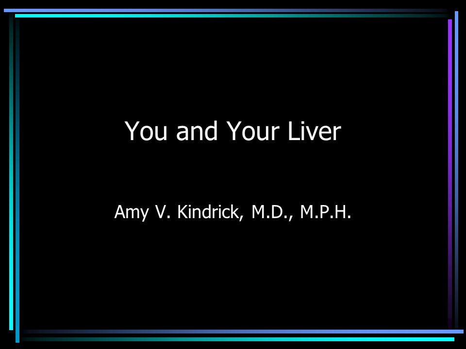 You and Your Liver Amy V. Kindrick, M.D., M.P.H.