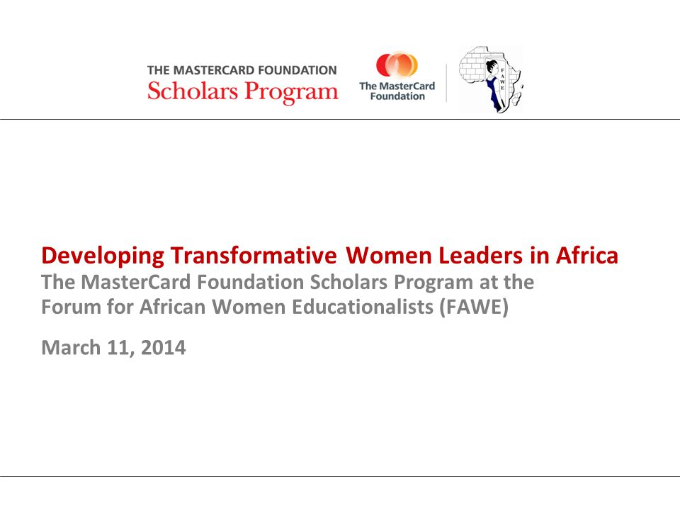 Developing Transformative Women Leaders in Africa The MasterCard Foundation Scholars Program at the Forum for African Women Educationalists (FAWE) March 11, 2014