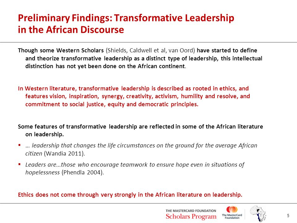 Preliminary Findings: Transformative Leadership in the African Discourse Though some Western Scholars (Shields, Caldwell et al, van Oord) have started to define and theorize transformative leadership as a distinct type of leadership, this intellectual distinction has not yet been done on the African continent.
