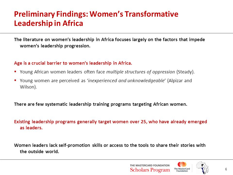 Preliminary Findings: Women's Transformative Leadership in Africa The literature on women's leadership in Africa focuses largely on the factors that impede women's leadership progression.