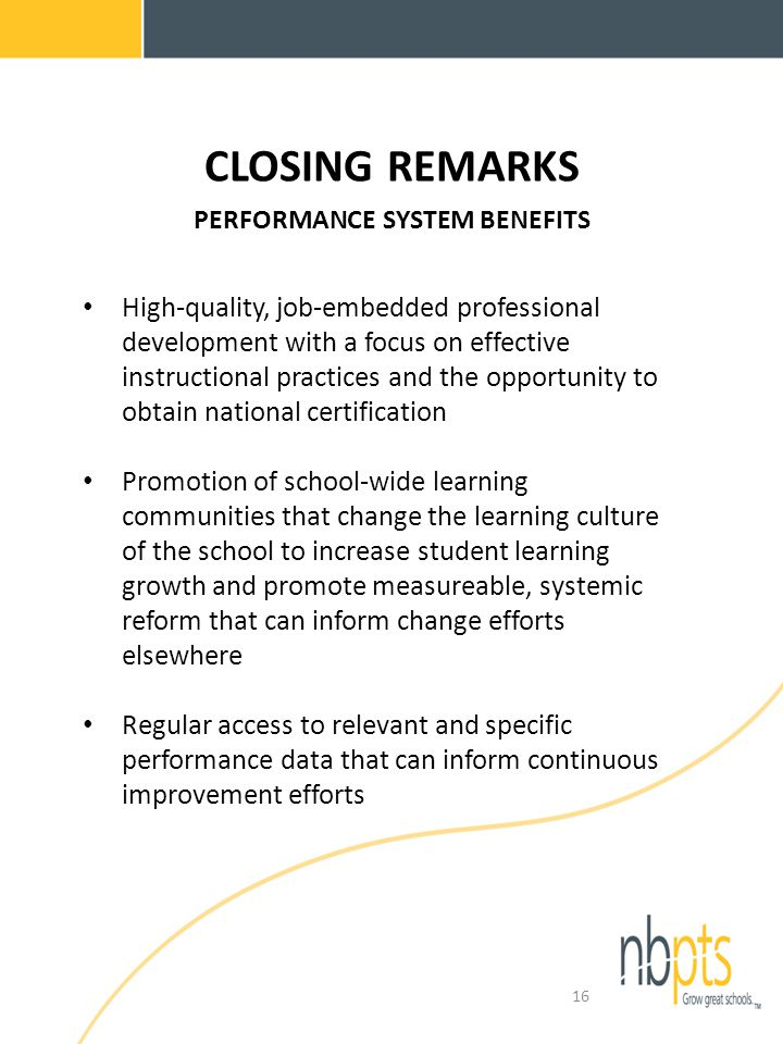 CLOSING REMARKS PERFORMANCE SYSTEM BENEFITS High-quality, job-embedded professional development with a focus on effective instructional practices and the opportunity to obtain national certification Promotion of school-wide learning communities that change the learning culture of the school to increase student learning growth and promote measureable, systemic reform that can inform change efforts elsewhere Regular access to relevant and specific performance data that can inform continuous improvement efforts 16