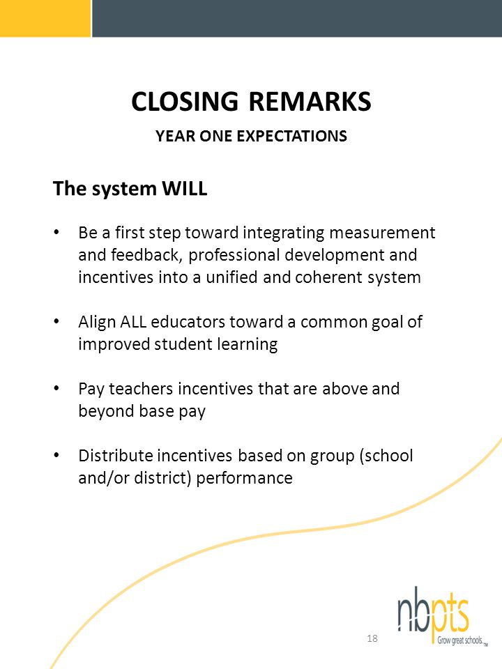 CLOSING REMARKS YEAR ONE EXPECTATIONS The system WILL Be a first step toward integrating measurement and feedback, professional development and incentives into a unified and coherent system Align ALL educators toward a common goal of improved student learning Pay teachers incentives that are above and beyond base pay Distribute incentives based on group (school and/or district) performance 18