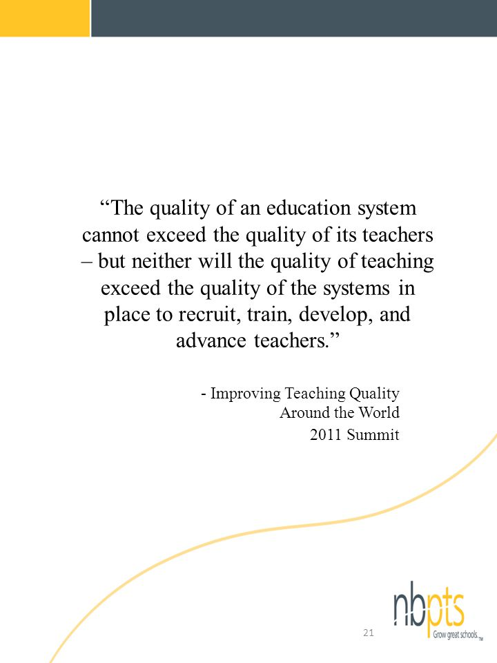 The quality of an education system cannot exceed the quality of its teachers – but neither will the quality of teaching exceed the quality of the systems in place to recruit, train, develop, and advance teachers. - Improving Teaching Quality Around the World 2011 Summit 21