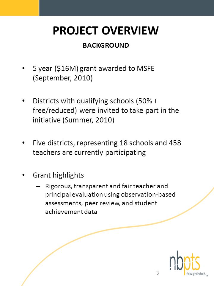 3 PROJECT OVERVIEW BACKGROUND 5 year ($16M) grant awarded to MSFE (September, 2010) Districts with qualifying schools (50% + free/reduced) were invited to take part in the initiative (Summer, 2010) Five districts, representing 18 schools and 458 teachers are currently participating Grant highlights – Rigorous, transparent and fair teacher and principal evaluation using observation-based assessments, peer review, and student achievement data