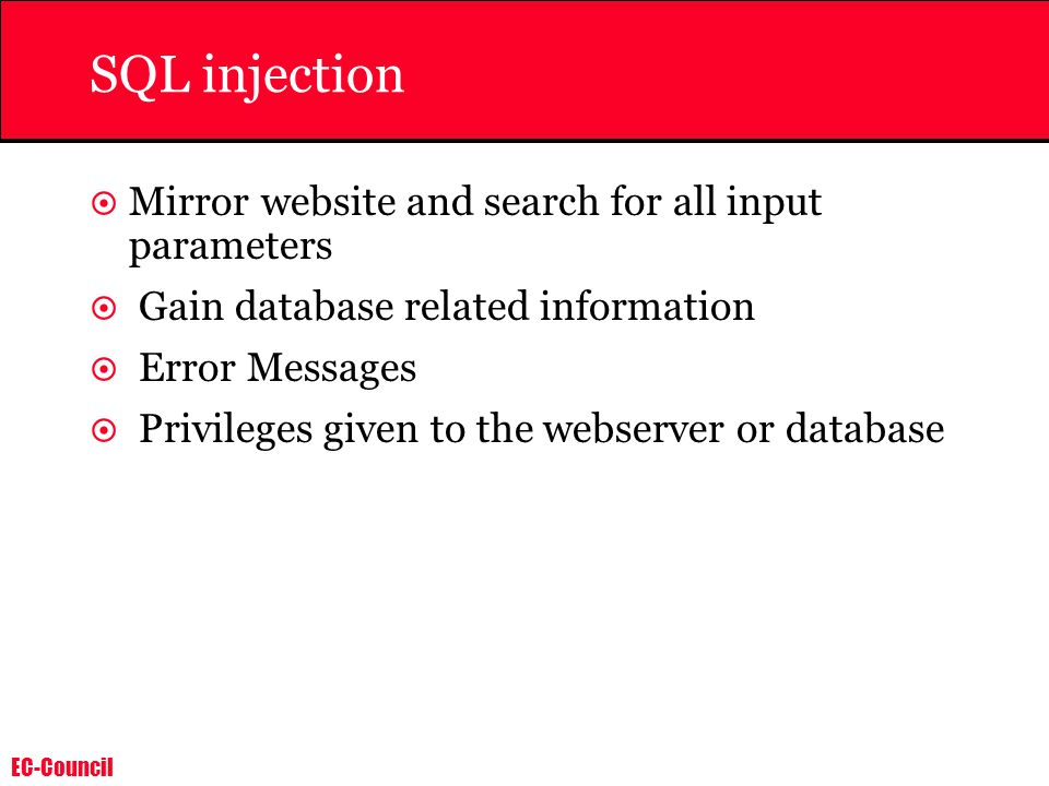 EC-Council SQL injection  Mirror website and search for all input parameters  Gain database related information  Error Messages  Privileges given to the webserver or database